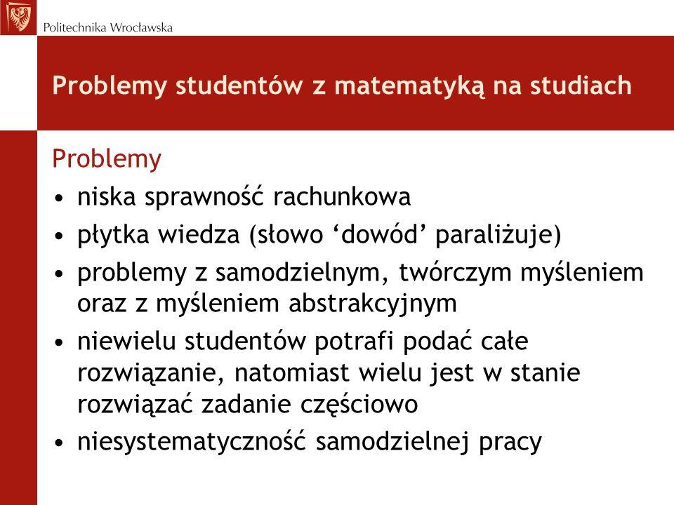 Problemy studentów z matematyką na studiach Problemy niska sprawność rachunkowa płytka wiedza (słowo 'dowód' paraliżuje) problemy z samodzielnym, twór