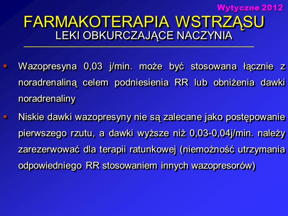 FARMAKOTERAPIA WSTRZĄSU LEKI OBKURCZAJĄCE NACZYNIA  Wazopresyna 0,03 j/min. może być stosowana łącznie z noradrenaliną celem podniesienia RR lub obni