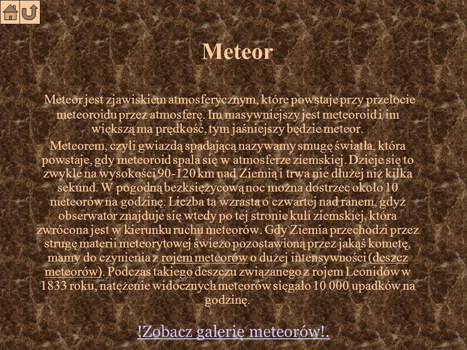 Meteor Meteor jest zjawiskiem atmosferycznym, które powstaje przy przelocie meteoroidu przez atmosferę.