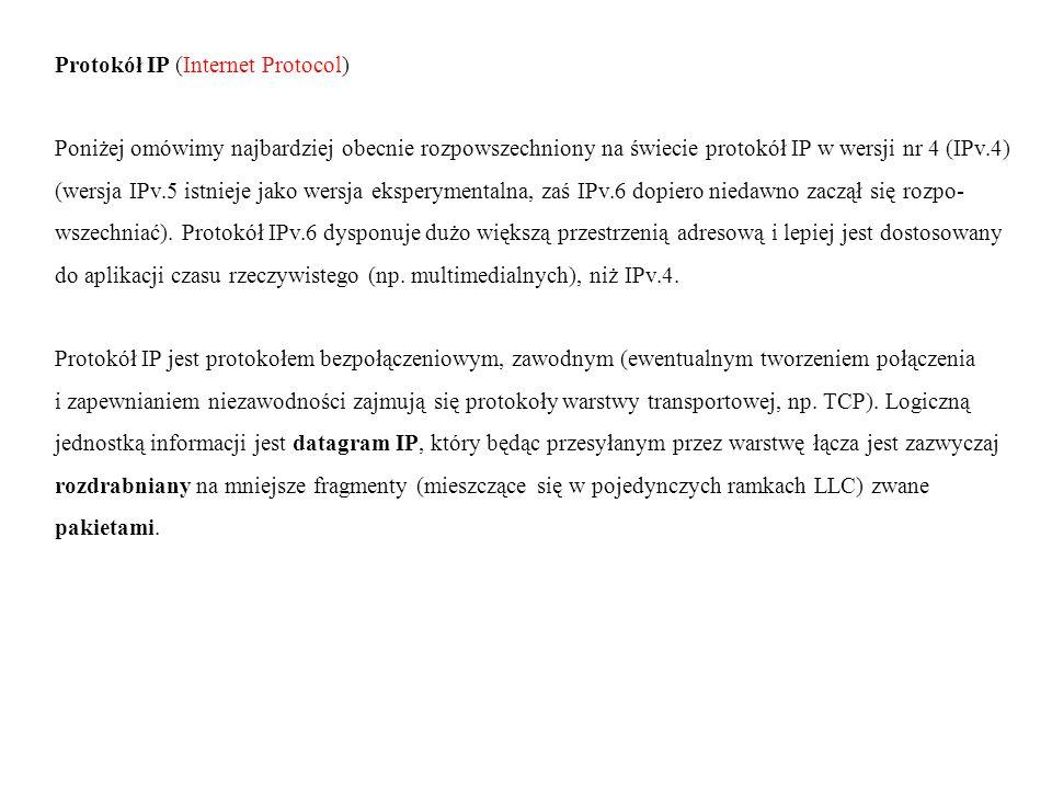 Protokół IP (Internet Protocol) Poniżej omówimy najbardziej obecnie rozpowszechniony na świecie protokół IP w wersji nr 4 (IPv.4) (wersja IPv.5 istnieje jako wersja eksperymentalna, zaś IPv.6 dopiero niedawno zaczął się rozpo- wszechniać).