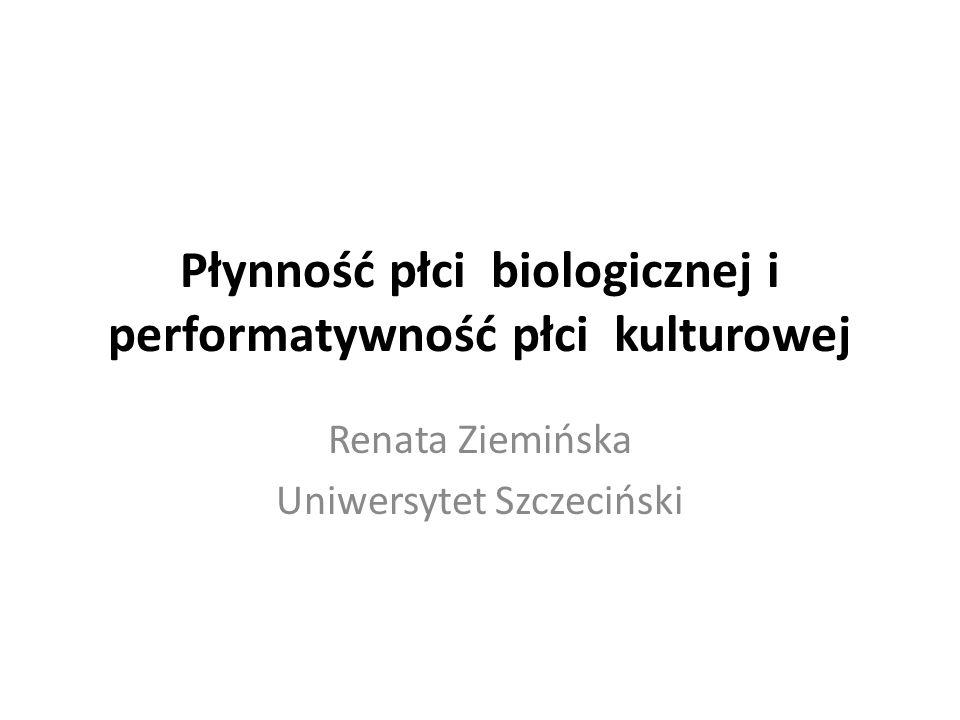 Płynność płci biologicznej i performatywność płci kulturowej Renata Ziemińska Uniwersytet Szczeciński