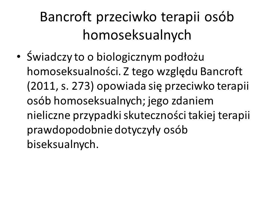 Bancroft przeciwko terapii osób homoseksualnych Świadczy to o biologicznym podłożu homoseksualności. Z tego względu Bancroft (2011, s. 273) opowiada s