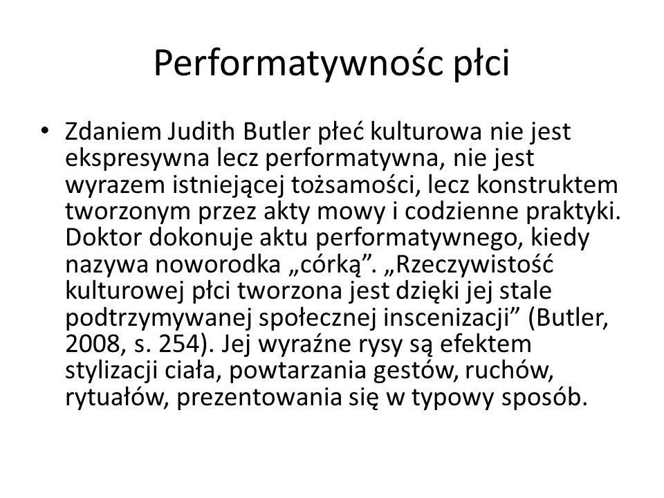 Performatywnośc płci Zdaniem Judith Butler płeć kulturowa nie jest ekspresywna lecz performatywna, nie jest wyrazem istniejącej tożsamości, lecz konst