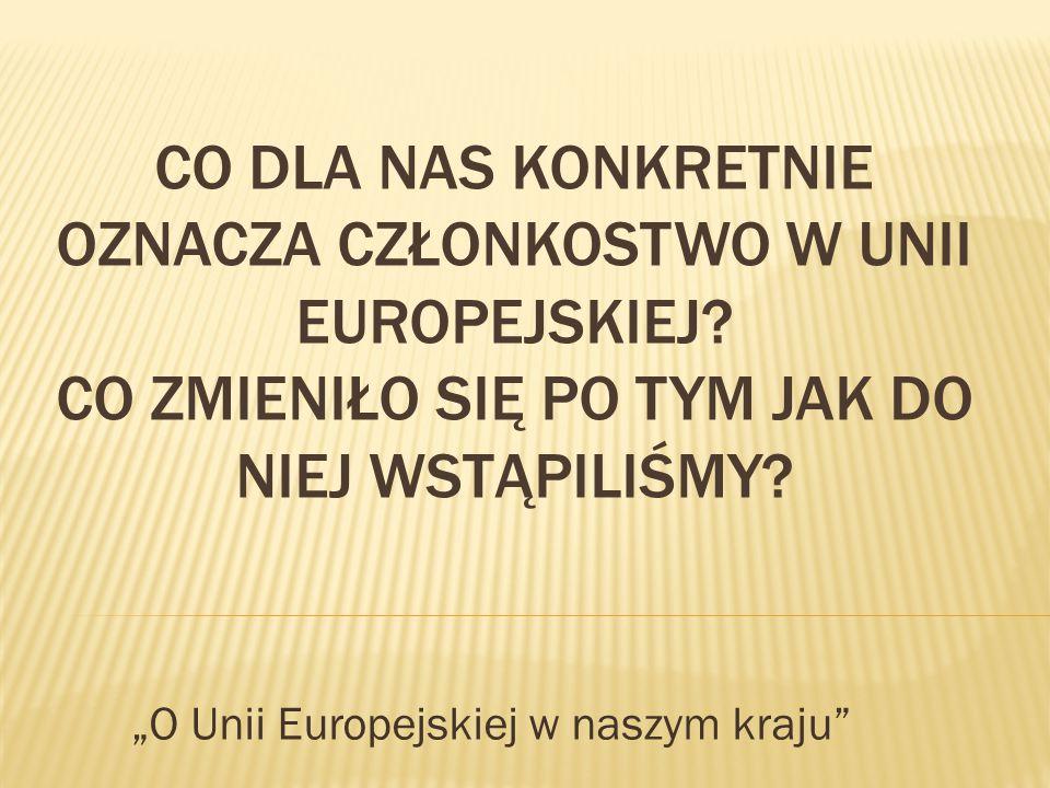 """CO DLA NAS KONKRETNIE OZNACZA CZŁONKOSTWO W UNII EUROPEJSKIEJ? CO ZMIENIŁO SIĘ PO TYM JAK DO NIEJ WSTĄPILIŚMY? """"O Unii Europejskiej w naszym kraju"""""""