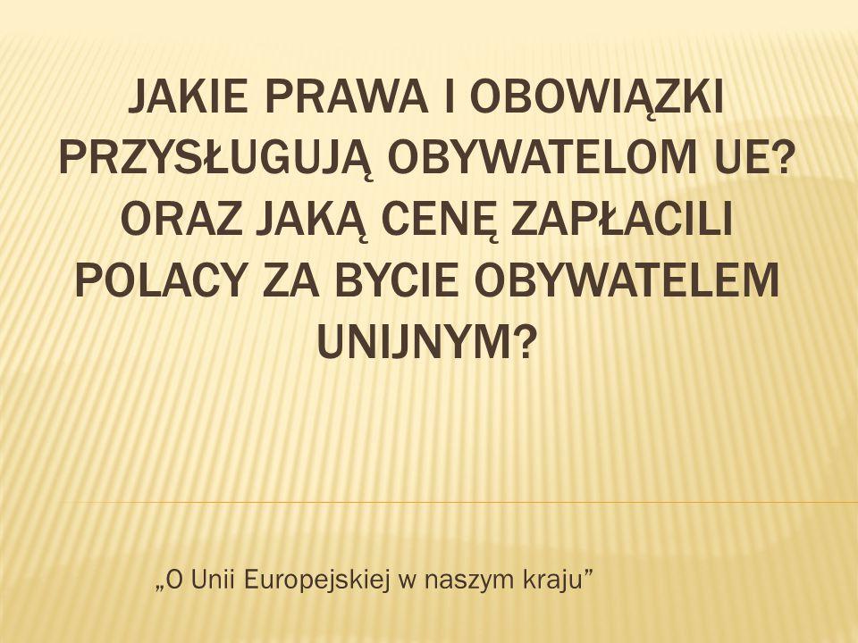 """JAKIE PRAWA I OBOWIĄZKI PRZYSŁUGUJĄ OBYWATELOM UE? ORAZ JAKĄ CENĘ ZAPŁACILI POLACY ZA BYCIE OBYWATELEM UNIJNYM? """"O Unii Europejskiej w naszym kraju"""""""