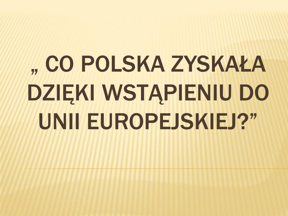 """"""" CO POLSKA ZYSKAŁA DZIĘKI WSTĄPIENIU DO UNII EUROPEJSKIEJ?"""""""