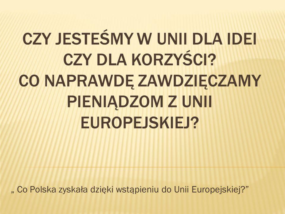 """CZY JESTEŚMY W UNII DLA IDEI CZY DLA KORZYŚCI? CO NAPRAWDĘ ZAWDZIĘCZAMY PIENIĄDZOM Z UNII EUROPEJSKIEJ? """" Co Polska zyskała dzięki wstąpieniu do Unii"""
