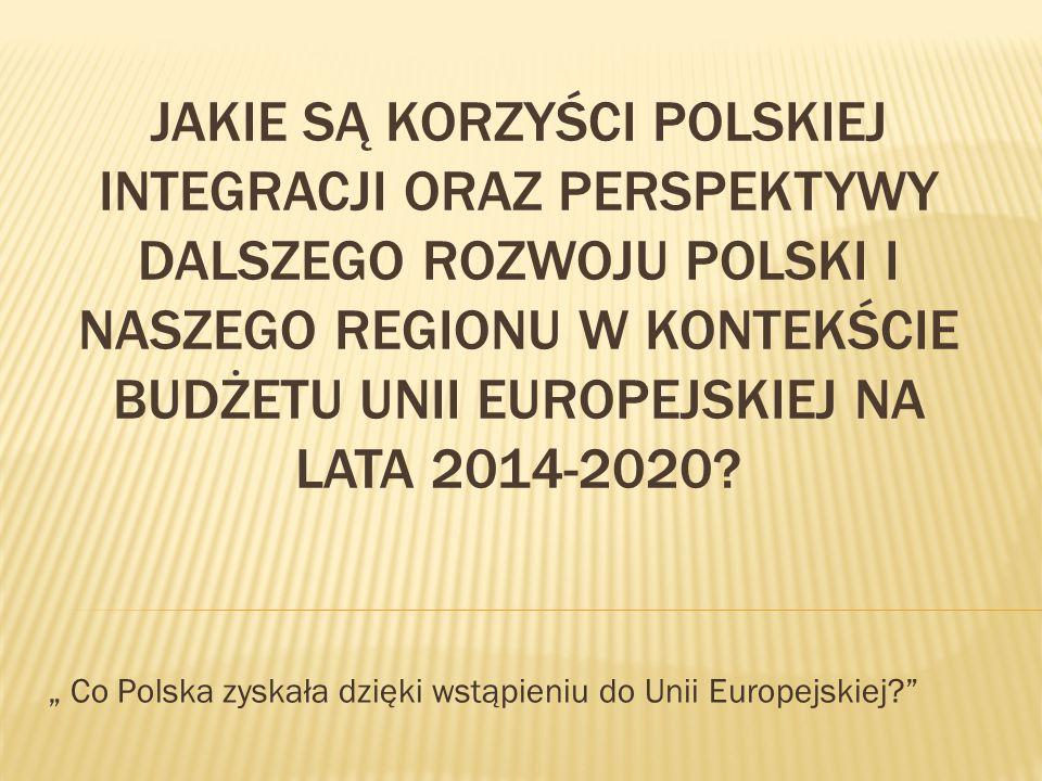JAKIE SĄ KORZYŚCI POLSKIEJ INTEGRACJI ORAZ PERSPEKTYWY DALSZEGO ROZWOJU POLSKI I NASZEGO REGIONU W KONTEKŚCIE BUDŻETU UNII EUROPEJSKIEJ NA LATA 2014-2