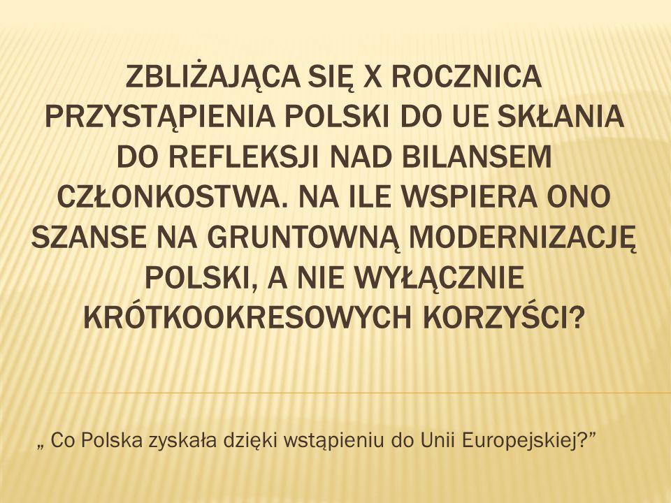 ZBLIŻAJĄCA SIĘ X ROCZNICA PRZYSTĄPIENIA POLSKI DO UE SKŁANIA DO REFLEKSJI NAD BILANSEM CZŁONKOSTWA. NA ILE WSPIERA ONO SZANSE NA GRUNTOWNĄ MODERNIZACJ