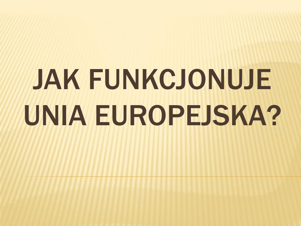 JAK FUNKCJONUJE UNIA EUROPEJSKA?