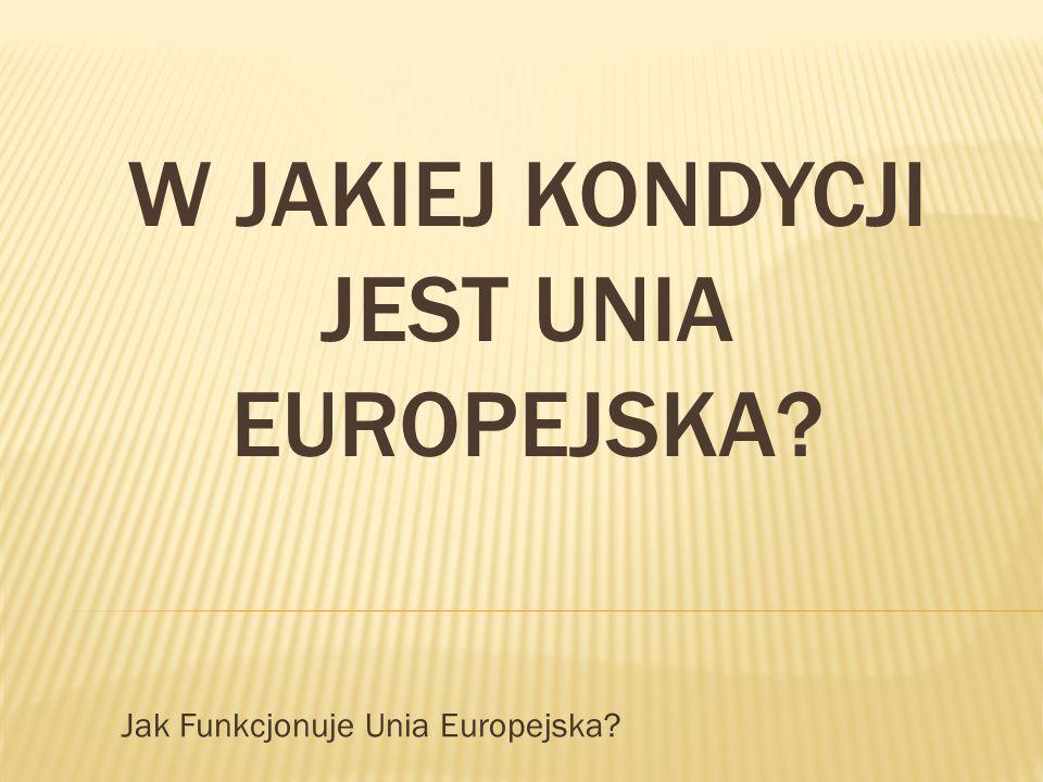 W JAKIEJ KONDYCJI JEST UNIA EUROPEJSKA? Jak Funkcjonuje Unia Europejska?