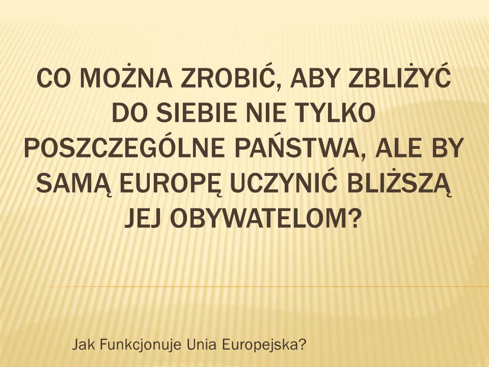 CO MOŻNA ZROBIĆ, ABY ZBLIŻYĆ DO SIEBIE NIE TYLKO POSZCZEGÓLNE PAŃSTWA, ALE BY SAMĄ EUROPĘ UCZYNIĆ BLIŻSZĄ JEJ OBYWATELOM? Jak Funkcjonuje Unia Europej