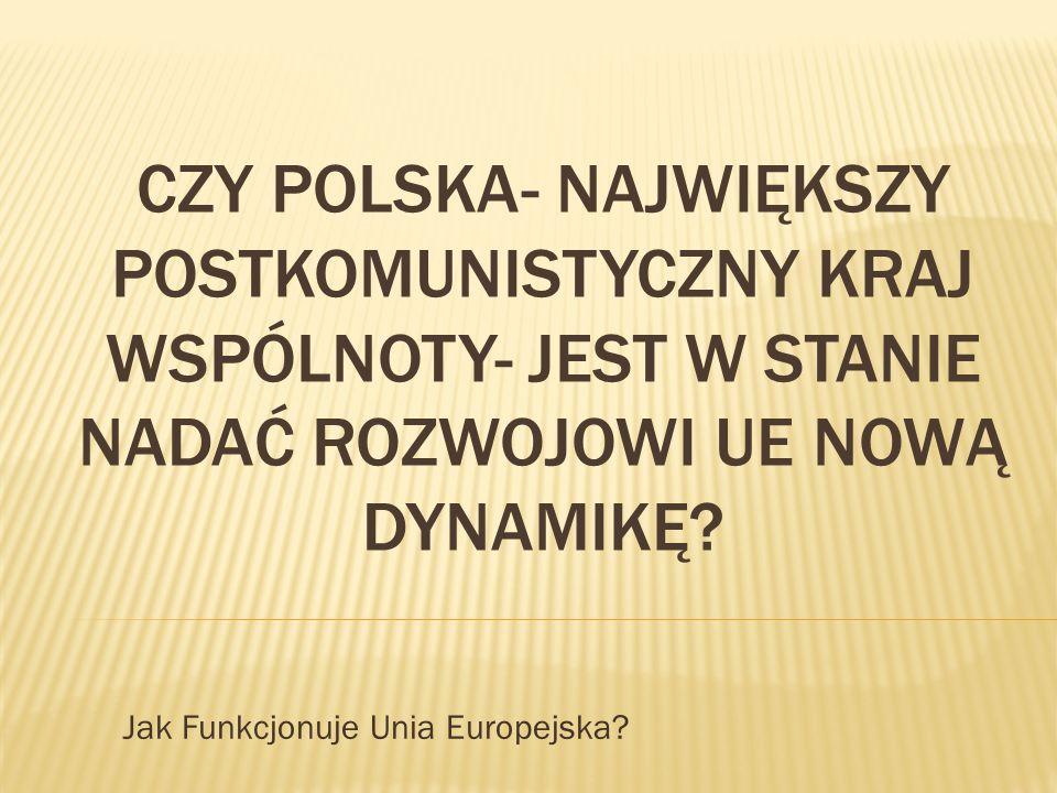 CZY POLSKA- NAJWIĘKSZY POSTKOMUNISTYCZNY KRAJ WSPÓLNOTY- JEST W STANIE NADAĆ ROZWOJOWI UE NOWĄ DYNAMIKĘ? Jak Funkcjonuje Unia Europejska?