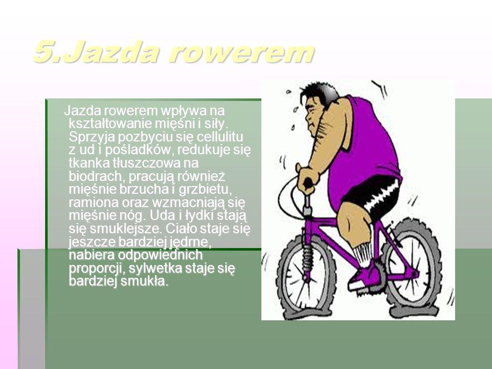 5.Jazda rowerem Jazda rowerem wpływa na kształtowanie mięśni i siły. Sprzyja pozbyciu się cellulitu z ud i pośladków, redukuje się tkanka tłuszczowa n