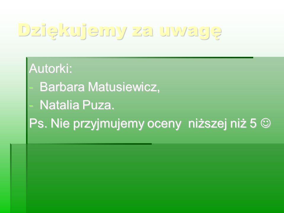 Dziękujemy za uwagę Autorki: -Barbara Matusiewicz, -Natalia Puza. Ps. Nie przyjmujemy oceny niższej niż 5 Ps. Nie przyjmujemy oceny niższej niż 5