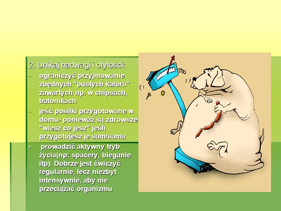 2.Unikaj nadwagi i otyłości: -ograniczyć przyjmowanie zbędnych pustych kalorii zawartych np.