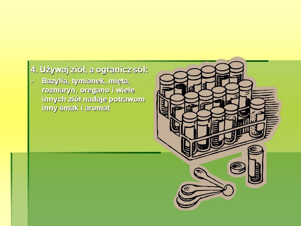 4. Używaj ziół, a ogranicz sól: - Bazylia, tymianek, mięta, rozmaryn, oregano i wiele innych ziół nadaje potrawom inny smak i aromat