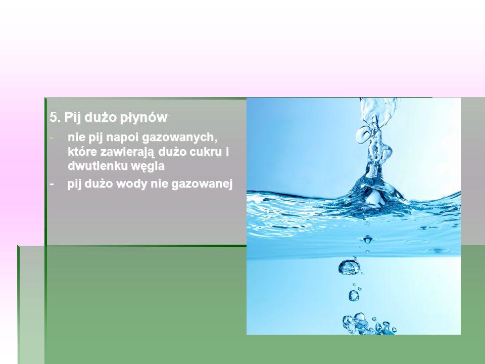 5. Pij dużo płynów -nie pij napoi gazowanych, które zawierają dużo cukru i dwutlenku węgla - pij dużo wody nie gazowanej