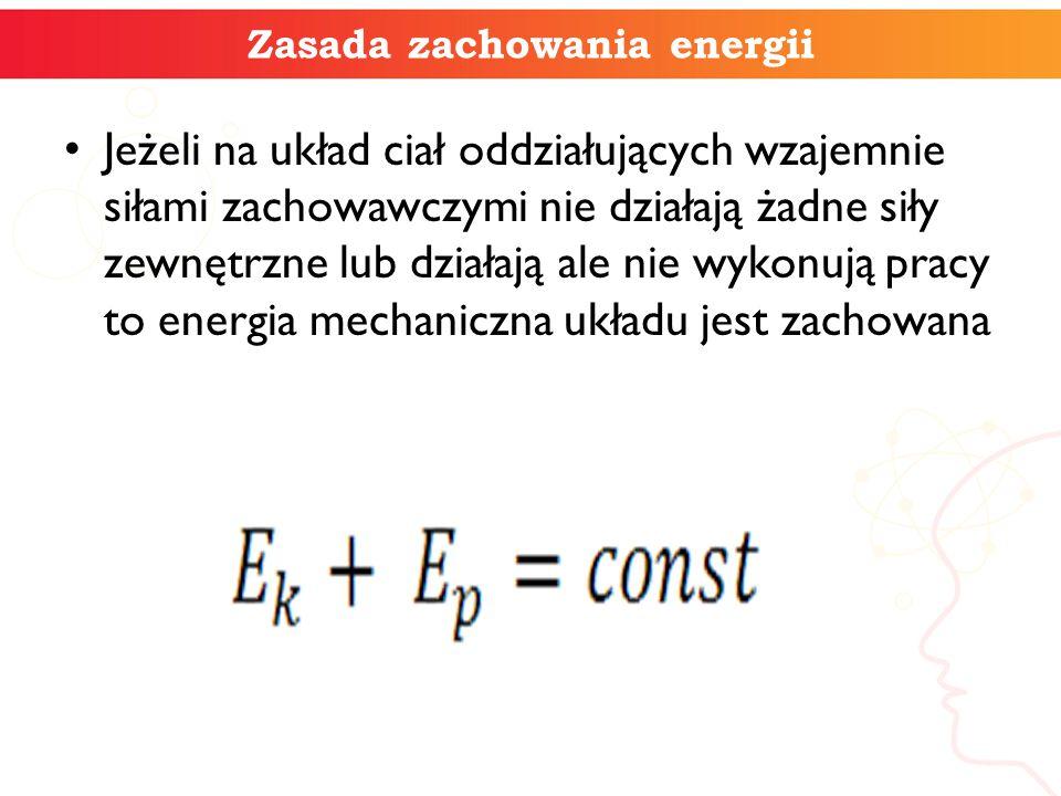 Zasada zachowania energii Jeżeli na układ ciał oddziałujących wzajemnie siłami zachowawczymi nie działają żadne siły zewnętrzne lub działają ale nie w
