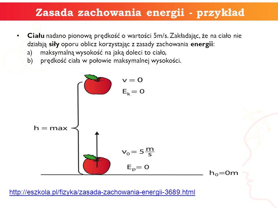 Zasada zachowania energii - przykład Ciału nadano pionową prędkość o wartości 5m/s. Zakładając, że na ciało nie działają siły oporu oblicz korzystając