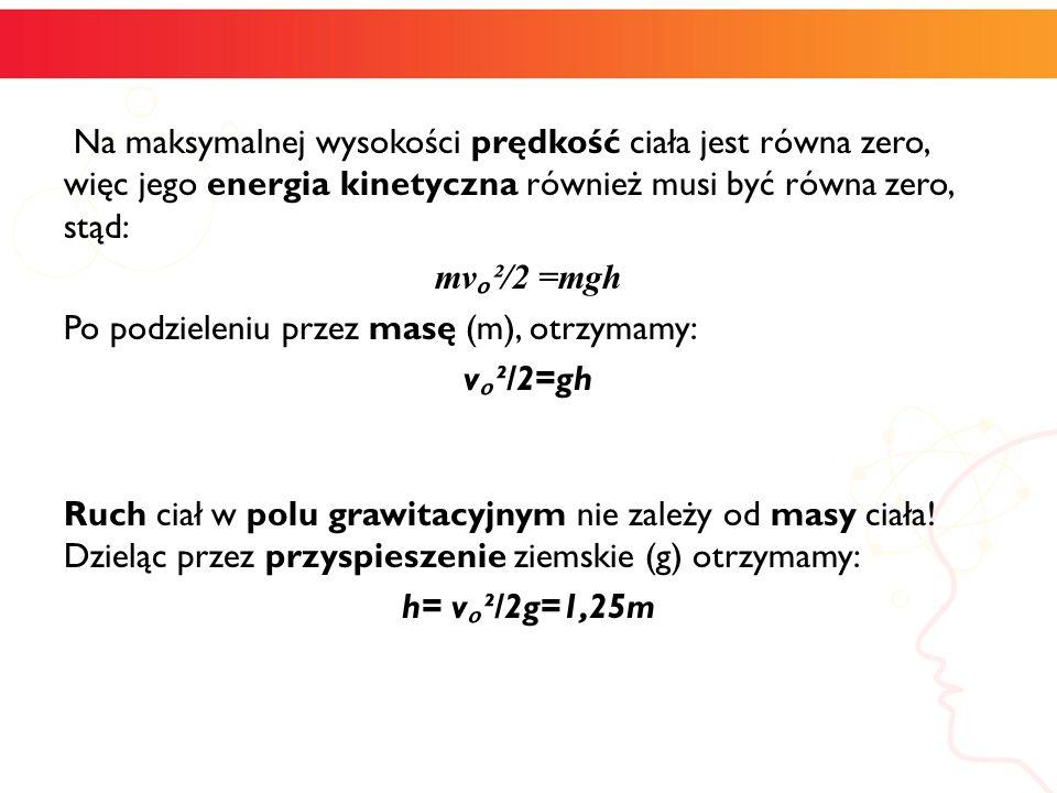 Na maksymalnej wysokości prędkość ciała jest równa zero, więc jego energia kinetyczna również musi być równa zero, stąd: mv²/2 =mgh Po podzieleniu prz