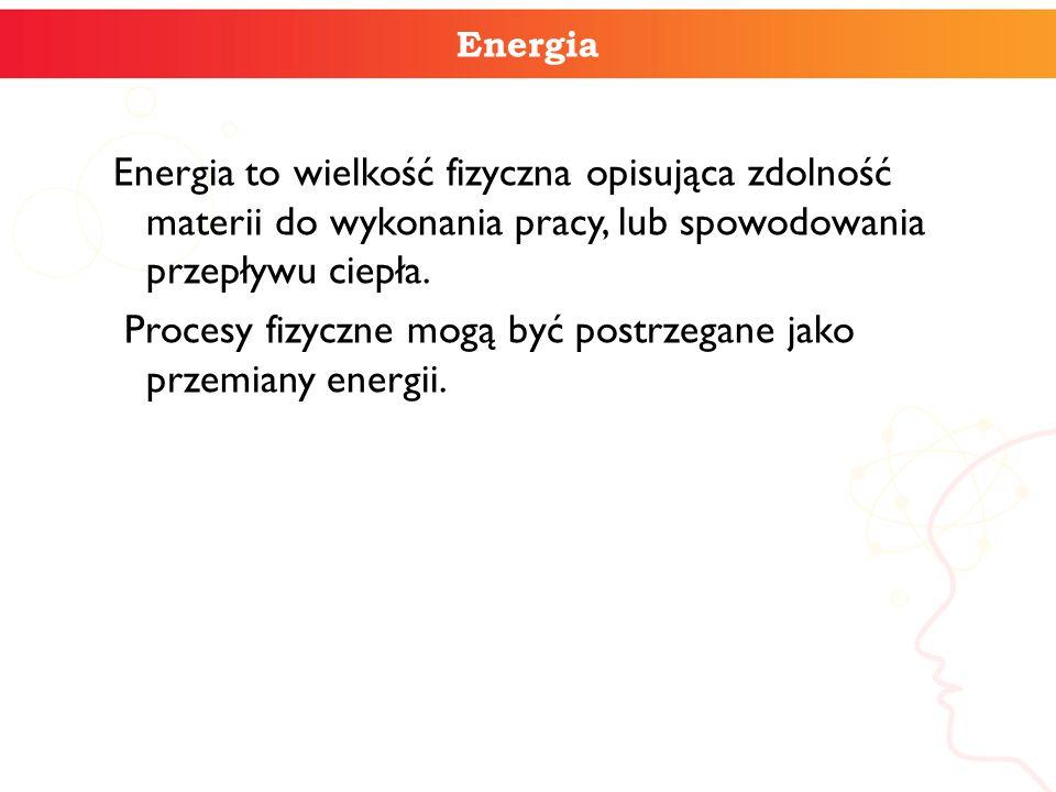 Energia Energia to wielkość fizyczna opisująca zdolność materii do wykonania pracy, lub spowodowania przepływu ciepła. Procesy fizyczne mogą być postr