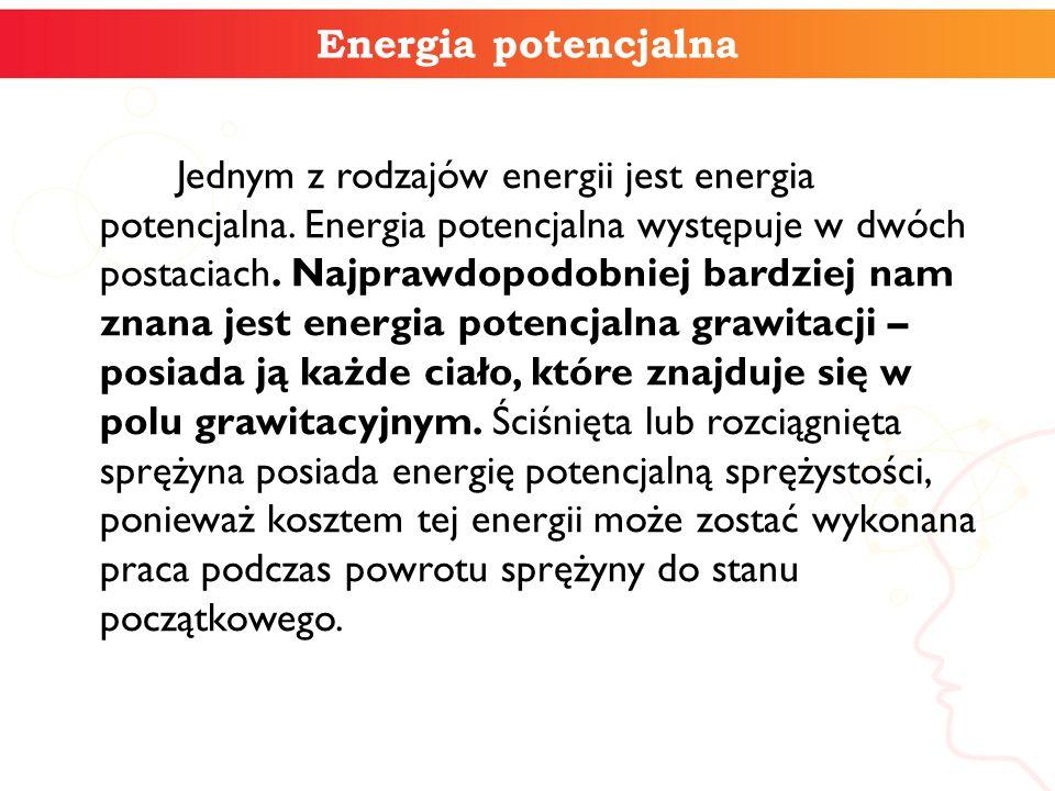 Energia potencjalna Jednym z rodzajów energii jest energia potencjalna. Energia potencjalna występuje w dwóch postaciach. Najprawdopodobniej bardziej