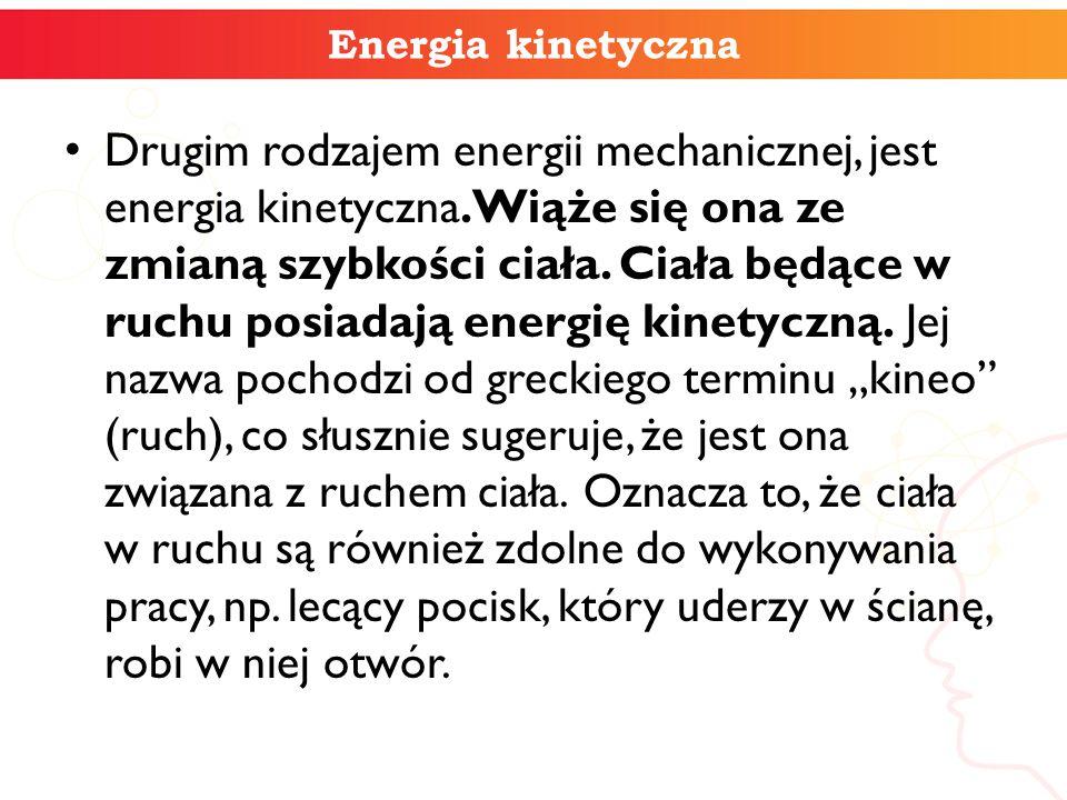 Drugim rodzajem energii mechanicznej, jest energia kinetyczna. Wiąże się ona ze zmianą szybkości ciała. Ciała będące w ruchu posiadają energię kinetyc