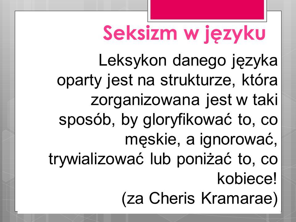 Seksizm w języku Leksykon danego języka oparty jest na strukturze, która zorganizowana jest w taki sposób, by gloryfikować to, co męskie, a ignorować, trywializować lub poniżać to, co kobiece.