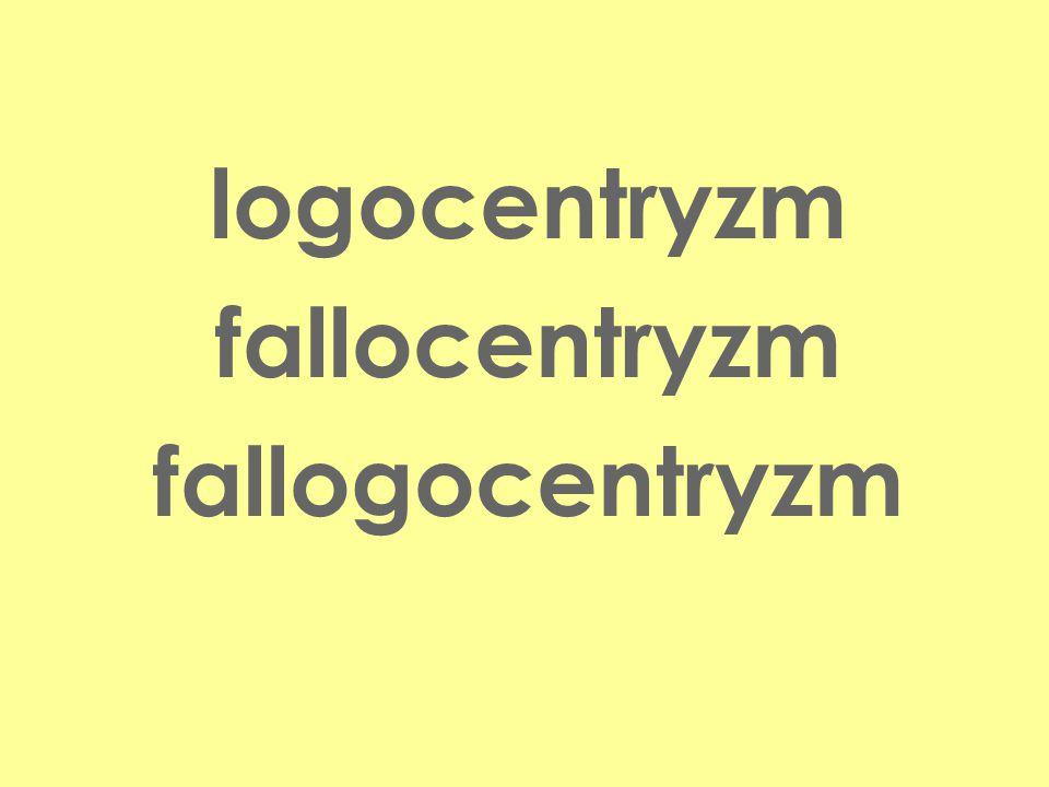 Pojęcia logocentryzm fallocentryzm fallogocentryzm