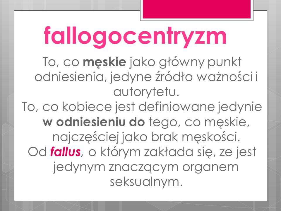 fallogocentryzm To, co męskie jako główny punkt odniesienia, jedyne źródło ważności i autorytetu.