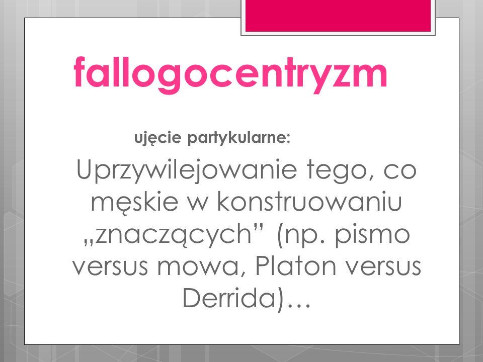 """fallogocentryzm ujęcie partykularne: Uprzywilejowanie tego, co męskie w konstruowaniu """"znaczących (np."""