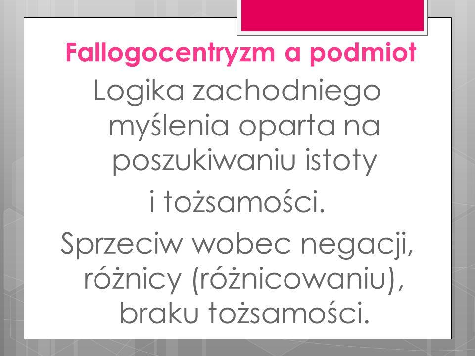 Fallogocentryzm a podmiot Logika zachodniego myślenia oparta na poszukiwaniu istoty i tożsamości.