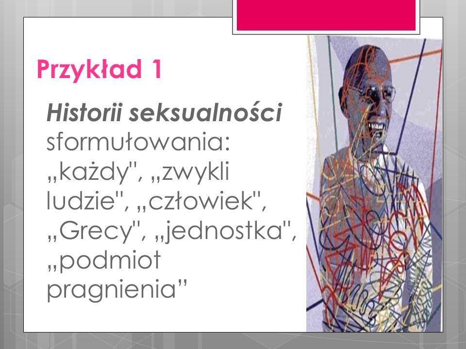 """Przykład 1 Historii seksualności sformułowania: """"każdy , """"zwykli ludzie , """"człowiek , """"Grecy , """"jednostka , """"podmiot pragnienia"""