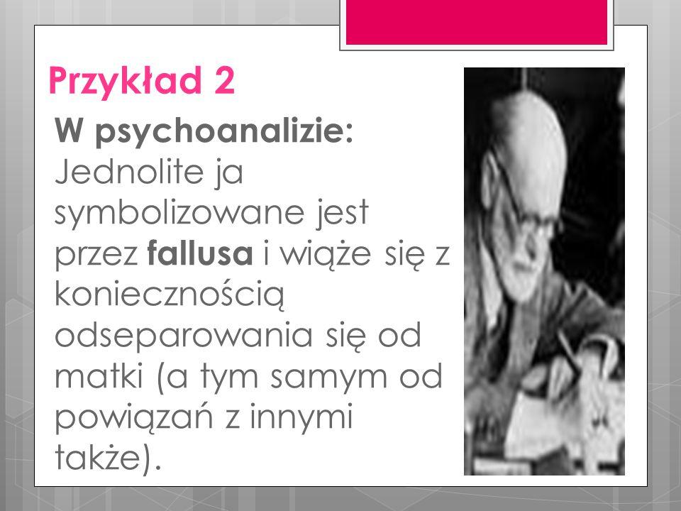 Przykład 2 W psychoanalizie: Jednolite ja symbolizowane jest przez fallusa i wiąże się z koniecznością odseparowania się od matki (a tym samym od powiązań z innymi także).