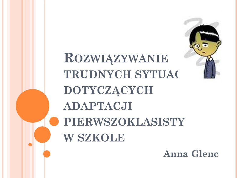 R OZWIĄZYWANIE TRUDNYCH SYTUACJI DOTYCZĄCYCH ADAPTACJI PIERWSZOKLASISTY W SZKOLE Anna Glenc