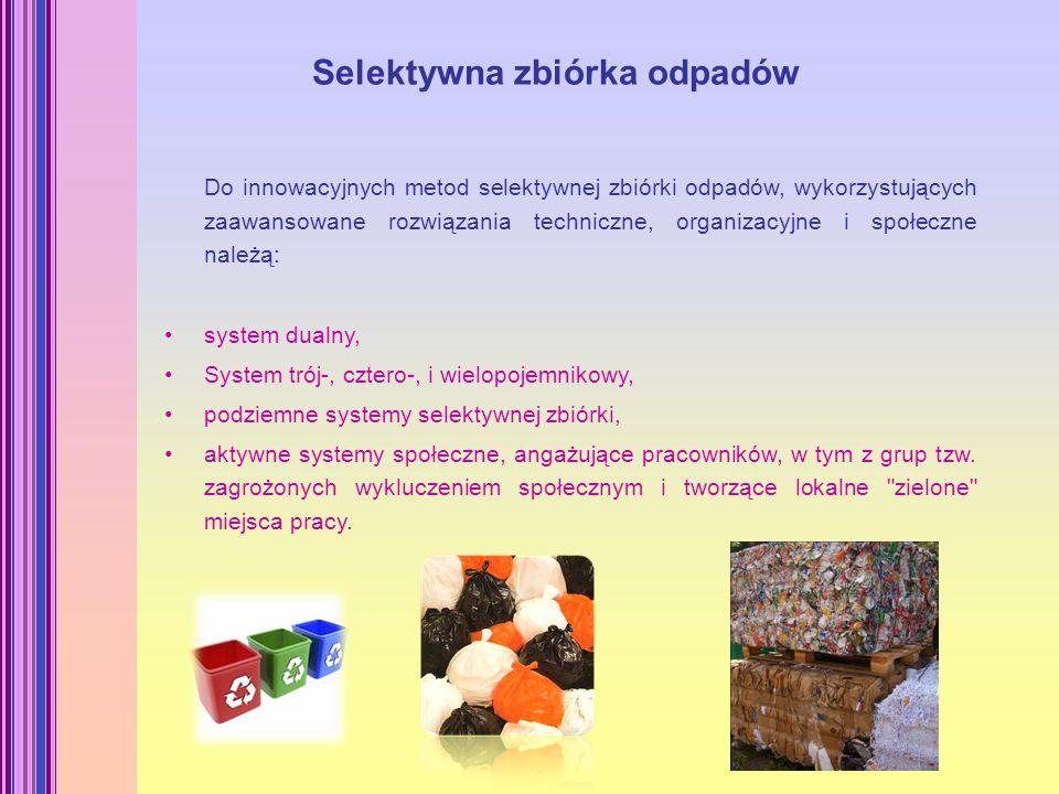 Selektywna zbiórka odpadów Do innowacyjnych metod selektywnej zbiórki odpadów, wykorzystujących zaawansowane rozwiązania techniczne, organizacyjne i społeczne należą: system dualny, System trój-, cztero-, i wielopojemnikowy, podziemne systemy selektywnej zbiórki, aktywne systemy społeczne, angażujące pracowników, w tym z grup tzw.