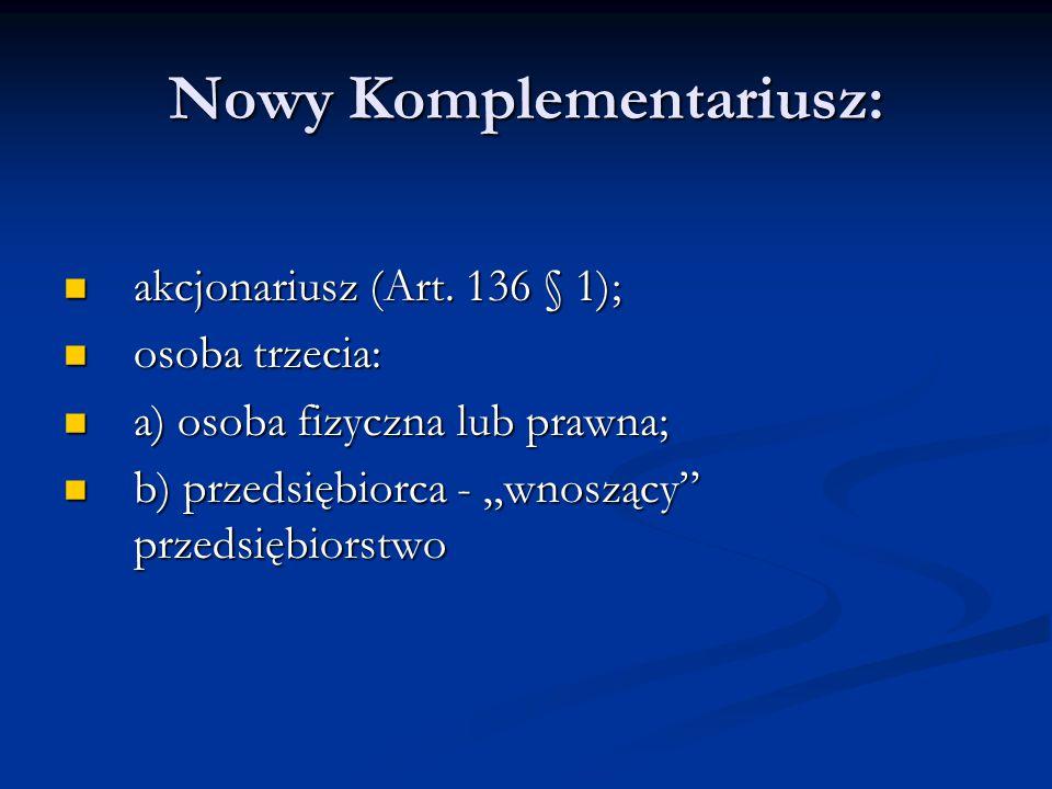 Nowy Komplementariusz: akcjonariusz (Art. 136 § 1); akcjonariusz (Art. 136 § 1); osoba trzecia: osoba trzecia: a) osoba fizyczna lub prawna; a) osoba