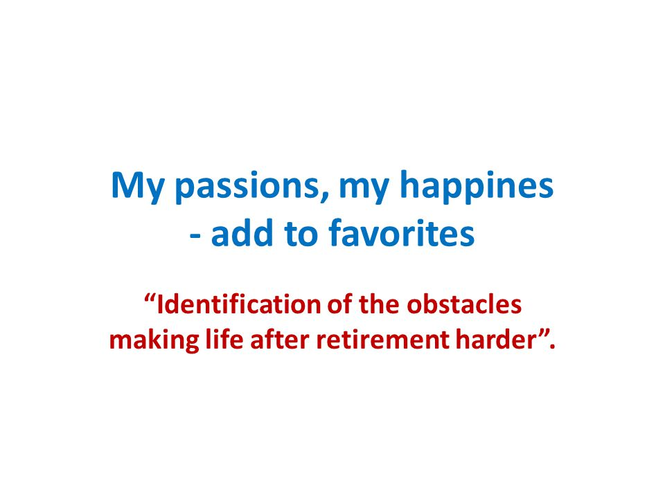 My passions, my happines - add to favorites Identification of the obstacles making life after retirement harder .
