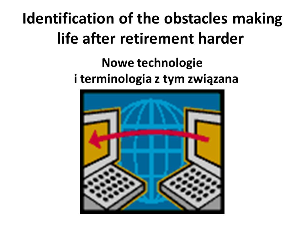 Identification of the obstacles making life after retirement harder Nowe technologie i terminologia z tym związana
