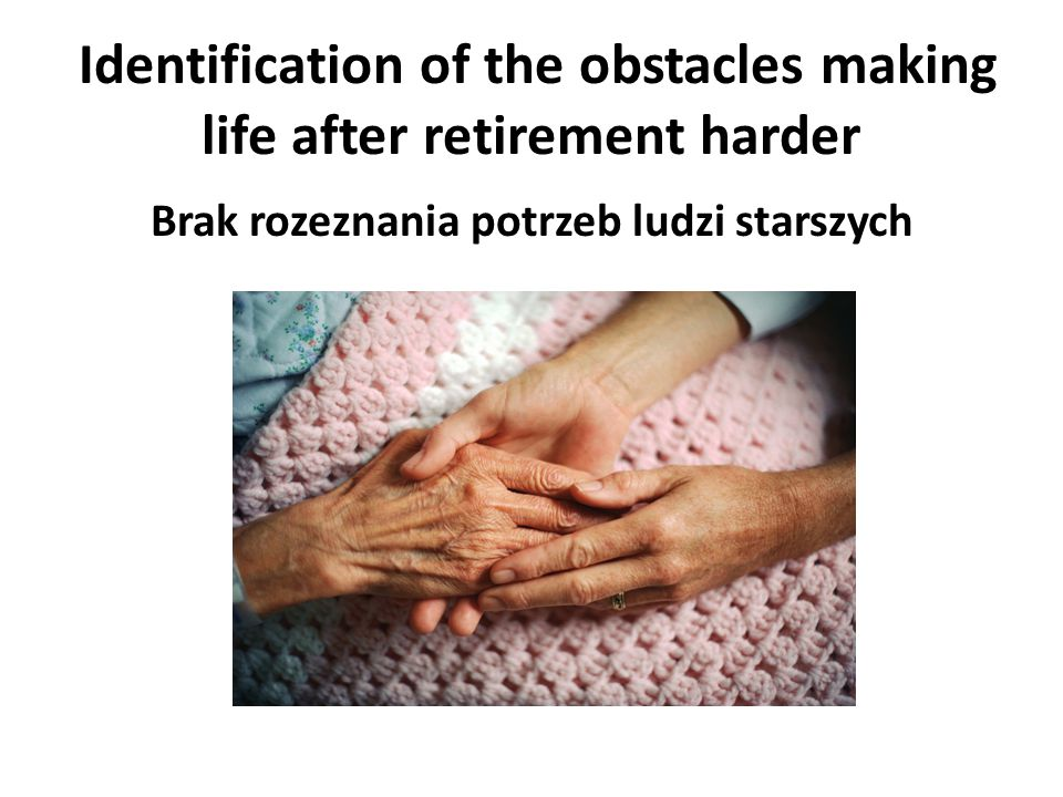 Identification of the obstacles making life after retirement harder Brak rozeznania potrzeb ludzi starszych