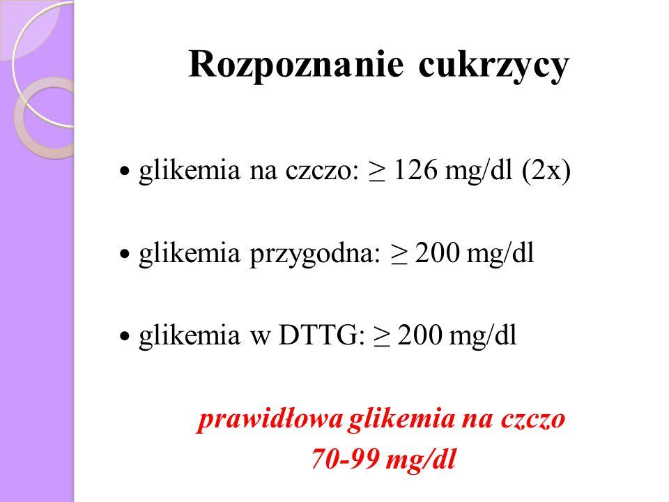 Rozpoznanie cukrzycy glikemia na czczo: ≥ 126 mg/dl (2x) glikemia przygodna: ≥ 200 mg/dl glikemia w DTTG: ≥ 200 mg/dl prawidłowa glikemia na czczo 70-