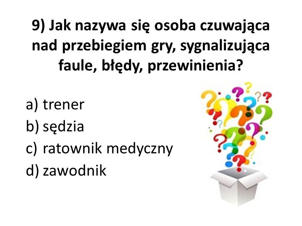 9) Jak nazywa się osoba czuwająca nad przebiegiem gry, sygnalizująca faule, błędy, przewinienia? a)trener b)sędzia c)ratownik medyczny d)zawodnik