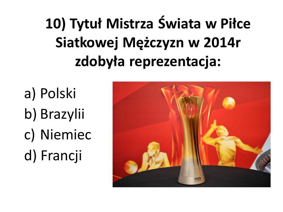 10) Tytuł Mistrza Świata w Piłce Siatkowej Mężczyzn w 2014r zdobyła reprezentacja: a)Polski b)Brazylii c)Niemiec d) Francji
