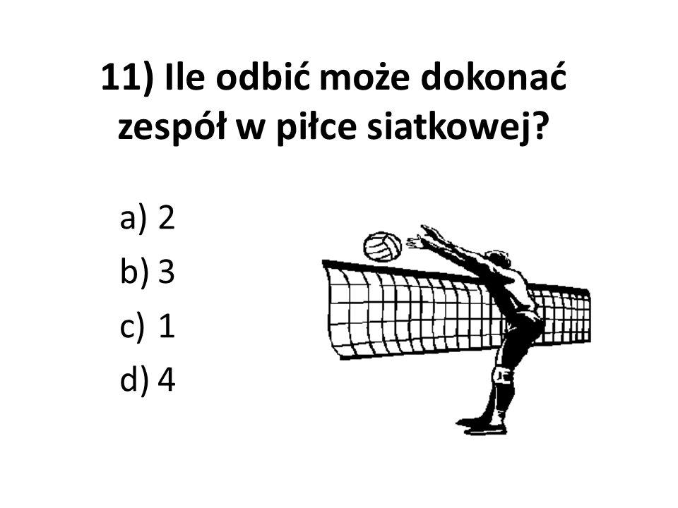 11) Ile odbić może dokonać zespół w piłce siatkowej? a)2 b)3 c)1 d)4