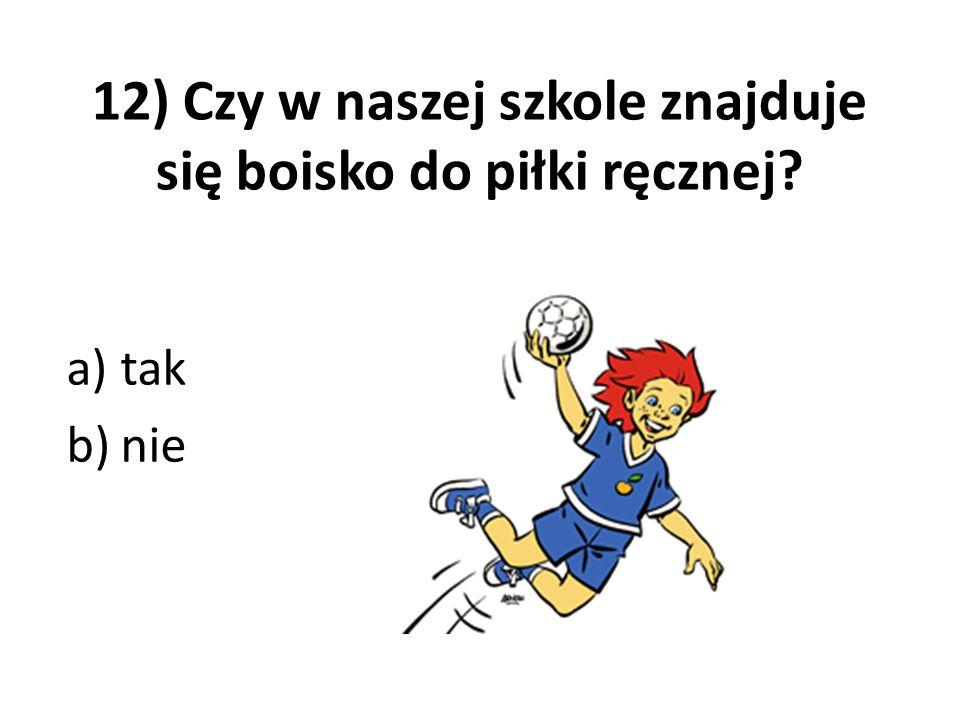 12) Czy w naszej szkole znajduje się boisko do piłki ręcznej? a)tak b)nie