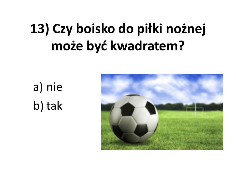 13) Czy boisko do piłki nożnej może być kwadratem? a)nie b)tak
