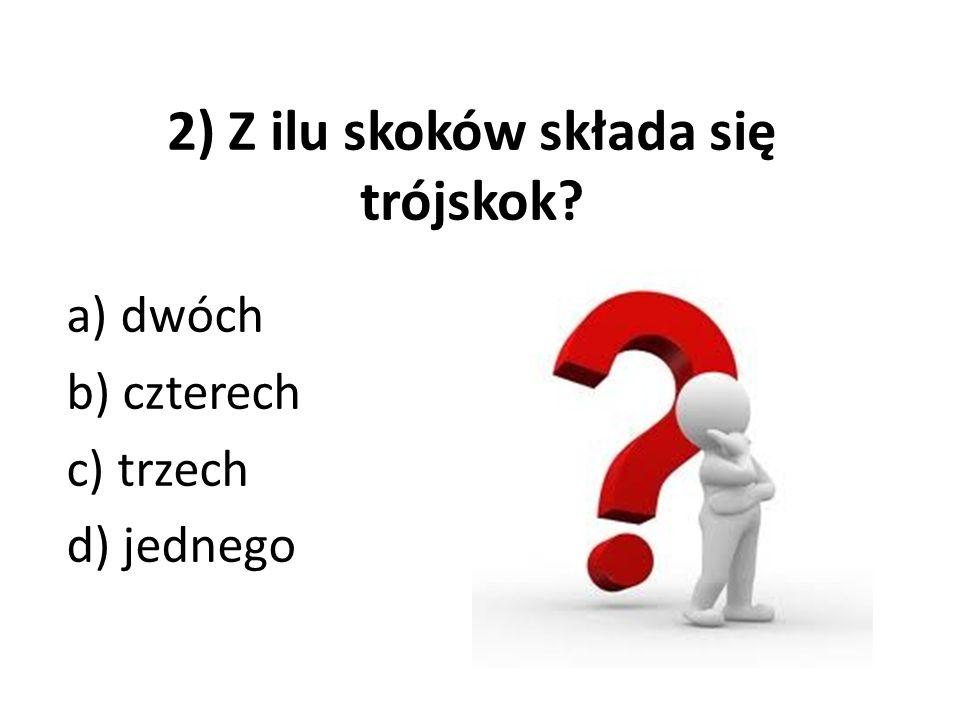 2) Z ilu skoków składa się trójskok? a) dwóch b) czterech c) trzech d) jednego