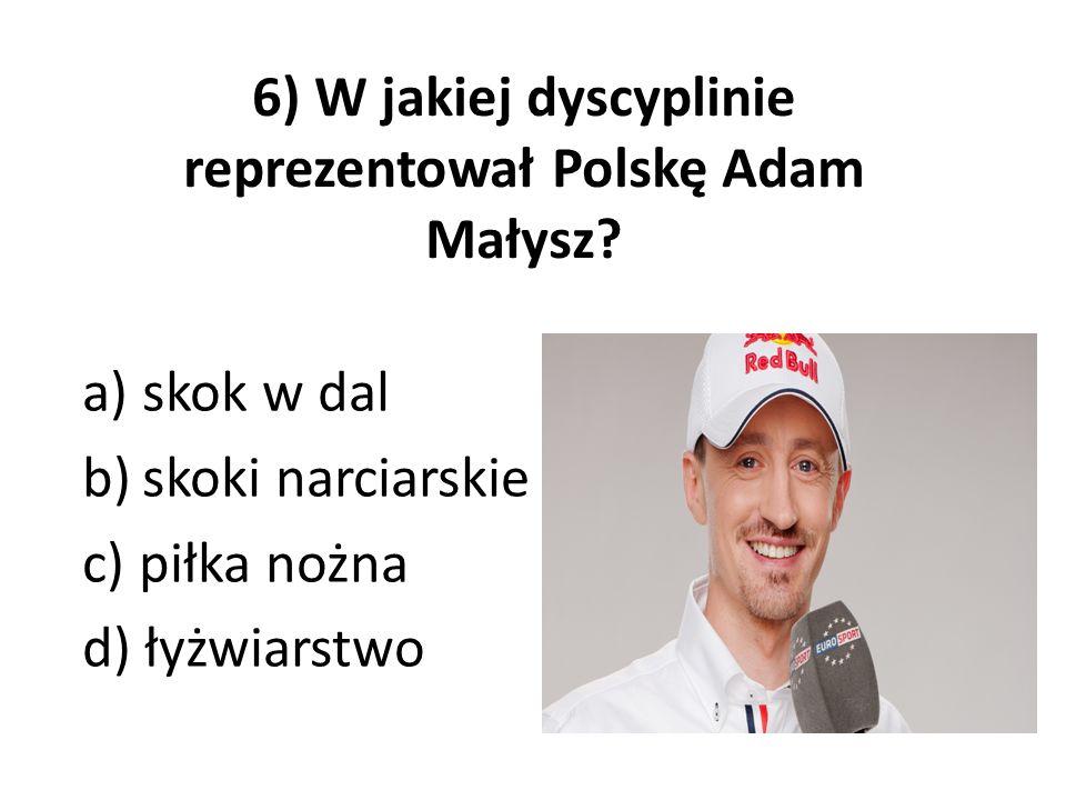 6) W jakiej dyscyplinie reprezentował Polskę Adam Małysz? a)skok w dal b)skoki narciarskie c) piłka nożna d) łyżwiarstwo
