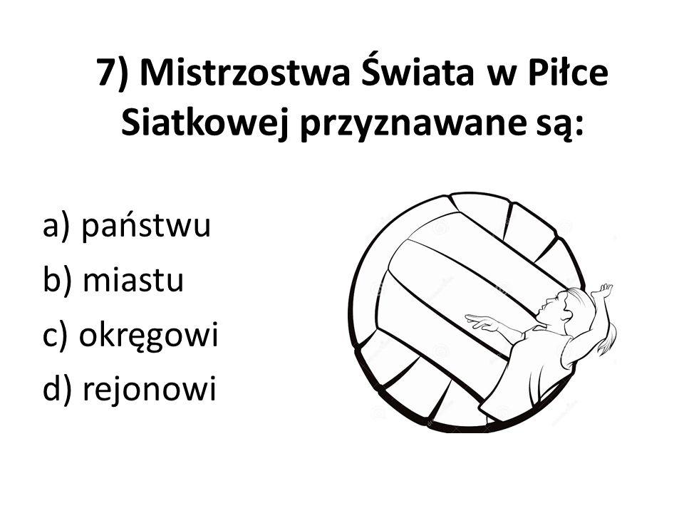7) Mistrzostwa Świata w Piłce Siatkowej przyznawane są: a) państwu b) miastu c) okręgowi d) rejonowi